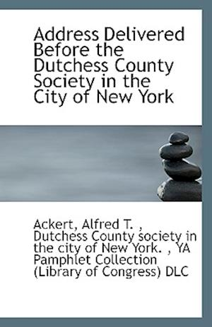 Address Delivered Before the Dutchess County Society in the City of New York af Alfred T. Ackert