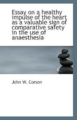 Essay on a Healthy Impulse of the Heart as a Valuable Sign of Comparative Safety in the Use of Anaes af John W. Corson