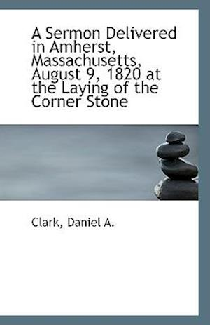 A Sermon Delivered in Amherst, Massachusetts, August 9, 1820 at the Laying of the Corner Stone af Daniel A. Clark, Clark Daniel A