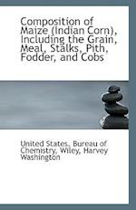 Composition of Maize, Including the Grain, Meal, Stalks, Pith, Fodder, and Cobs af United States Bureau of Chemistry