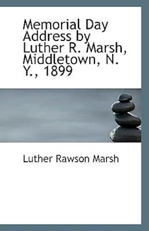 Memorial Day Address by Luther R. Marsh, Middletown, N. Y., 1899 af Luther Rawson Marsh