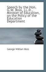 Speech by the Hon. G.W. Ross, LL.D., Minister of Education, on the Policy of the Education Departmen af George William Ross