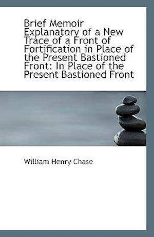 Brief Memoir Explanatory of a New Trace of a Front of Fortification in Place of the Present Bastione af William Henry Chase