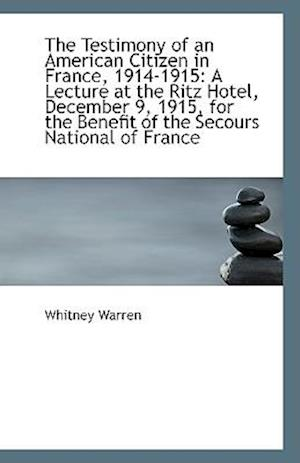 The Testimony of an American Citizen in France, 1914-1915 af Whitney Warren
