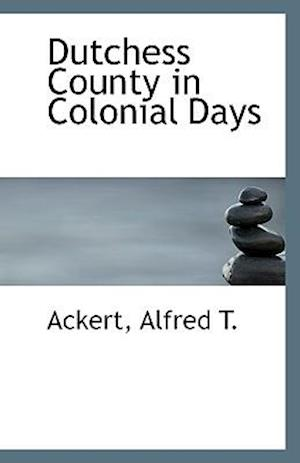 Dutchess County in Colonial Days af Alfred T. Ackert