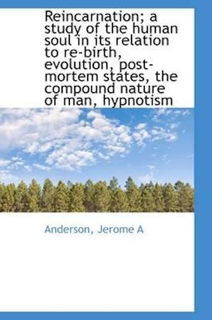 Reincarnation; A Study of the Human Soul in Its Relation to Re-Birth, Evolution, Post-Mortem States, af Jerome A. Anderson