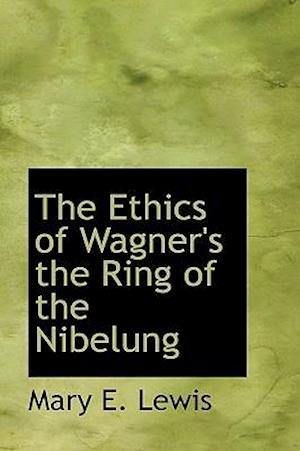 The Ethics of Wagner's the Ring of the Nibelung af Mary E. Lewis