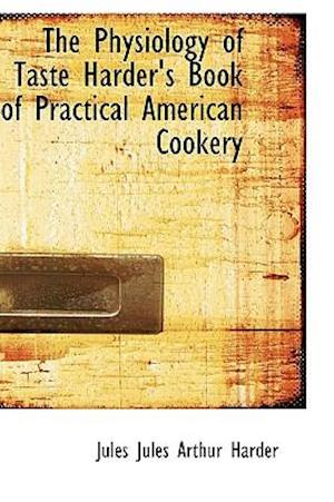 The Physiology of Taste Harder's Book of Practical American Cookery af Jules Arthur Harder