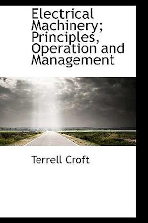 Electrical Machinery; Principles, Operation and Management af Terrell Croft