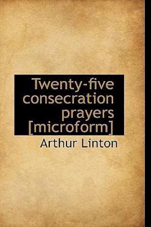 Twenty-Five Consecration Prayers [Microform] af Arthur Linton