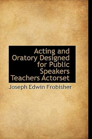 Acting and Oratory Designed for Public Speakers Teachers Actorset af Joseph Edwin Frobisher