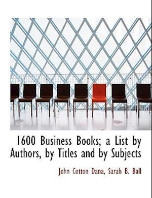 1600 Business Books; A List by Authors, by Titles and by Subjects af Sarah B. Ball, John Cotton Dana