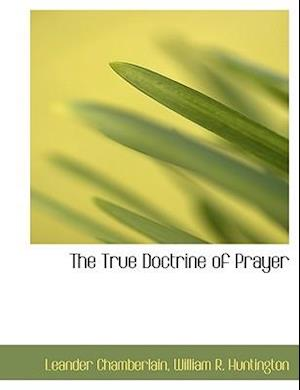 The True Doctrine of Prayer af Leander Chamberlain, William R. Huntington
