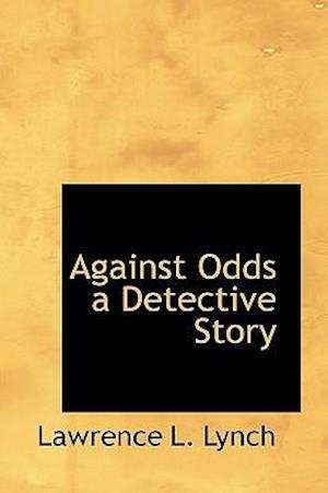 Against Odds a Detective Story af Lawrence L. Lynch