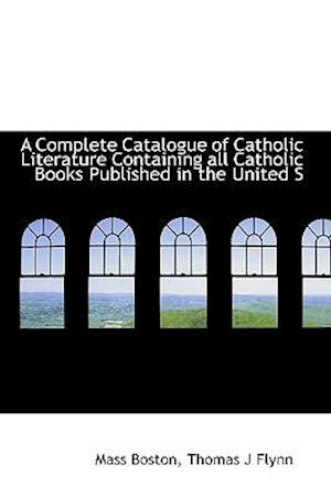 A Complete Catalogue of Catholic Literature Containing All Catholic Books Published in the United S af Thomas J. Flynn, Mass Boston