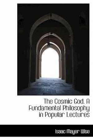 The Cosmic God. a Fundamental Philosophy in Popular Lectures af Isaac Mayer Wise