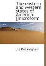The Eastern and Western States of America. [Microform af J. S. Buckingham