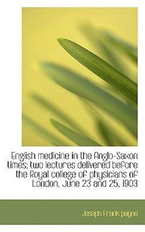 English Medicine in the Anglo-Saxon Times; Two Lectures Delivered Before the Royal College of Physic af Joseph Frank Payne