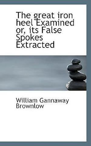 The Great Iron Heel Examined Or, Its False Spokes Extracted af William Gannaway Brownlow