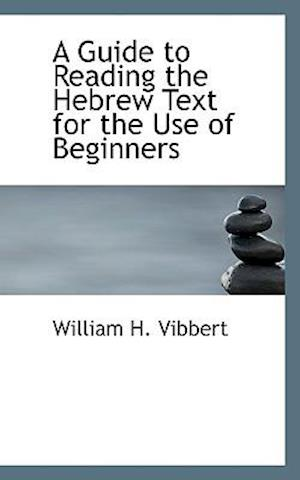 A Guide to Reading the Hebrew Text for the Use of Beginners af William H. Vibbert