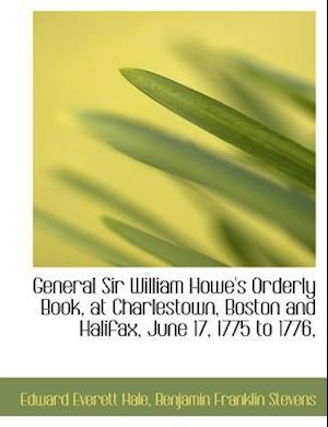 General Sir William Howe's Orderly Book, at Charlestown, Boston and Halifax, June 17, 1775 to 1776, af Edward Everett Hale, Benjamin Franklin Stevens