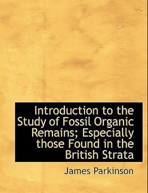 Introduction to the Study of Fossil Organic Remains; Especially Those Found in the British Strata af James Parkinson