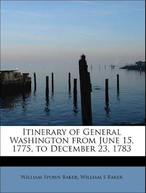 Itinerary of General Washington from June 15, 1775, to December 23, 1783 af William Spohn Baker