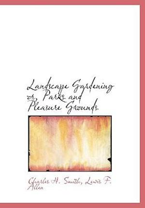 Landscape Gardening Or, Parks and Pleasure Grounds af Lewis F. Allen, Charles H. Smith