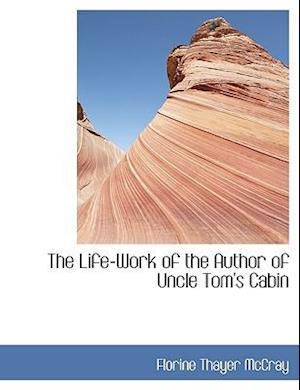 The Life-Work of the Author of Uncle Tom's Cabin af Florine Thayer Mccray
