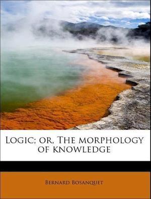 Logic; Or, the Morphology of Knowledge af Bernard Bosanquet