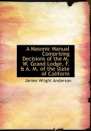 A Masonic Manual Comprising Decisions of the M. W. Grand Lodge, F. & A. M. of the State of Californi af James Wright Anderson