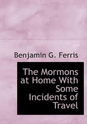 The Mormons at Home with Some Incidents of Travel af Benjamin G. Ferris
