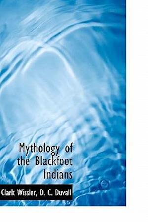 Mythology of the Blackfoot Indians af Clark Wissler, D C Duvall