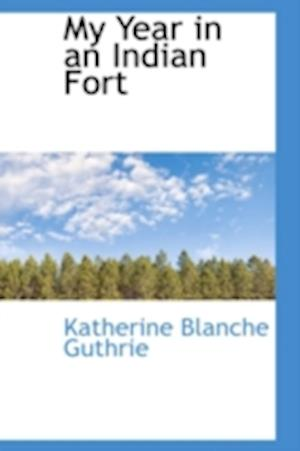 My Year in an Indian Fort af Katherine Blanche Guthrie