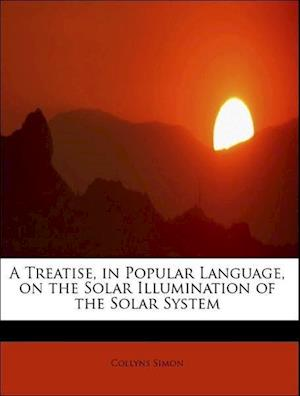 A Treatise, in Popular Language, on the Solar Illumination of the Solar System af Collyns Simon