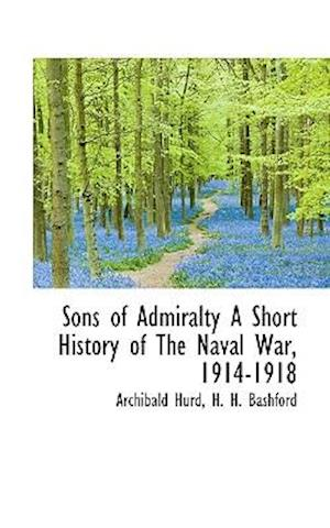 Sons of Admiralty a Short History of the Naval War, 1914-1918 af Archibald Hurd, H. H. Bashford