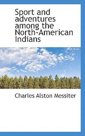 Sport and Adventures Among the North-American Indians af Charles Alston Messiter