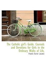 The Catholic Girl's Guide. Counsels and Devotions for Girls in the Ordinary Walks of Life, af Francis Xavier Lasance