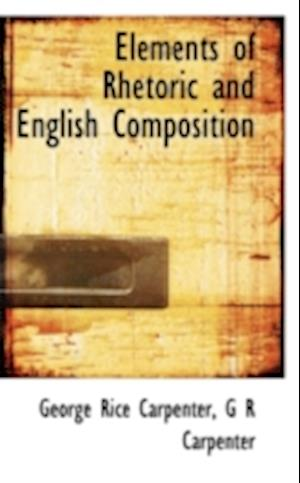 Elements of Rhetoric and English Composition af G. R. Carpenter, George Rice Carpenter
