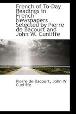 French of To-Day Readings in French Newspapers Selected by Pierre de Bacourt and John W. Cunliffe af Pierre De Bacourt, John W. Cunliffe
