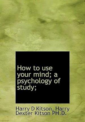 How to Use Your Mind a Psychology of Study af Harry Dexter Kitson