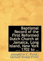 Baptismal Record of the First Reformed Dutch Church at Jamaica, Long Island, New York ... 1702 to .. af Josephine C. Frost, Samuel Knapp Frost