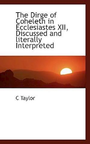 The Dirge of Coheleth in Ecclesiastes XII, Discussed and Literally Interpreted af C. Taylor