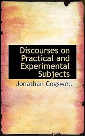 Discourses on Practical and Experimental Subjects af Jonathan Cogswell
