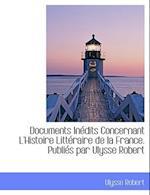 Documents Inedits Concernant L'Histoire Litteraire de La France. Publies Par Ulysse Robert af Ulysse Robert