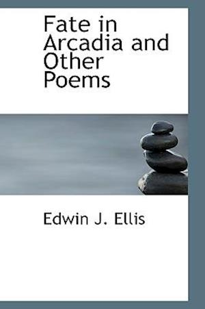 Fate in Arcadia and Other Poems af Edwin John Ellis