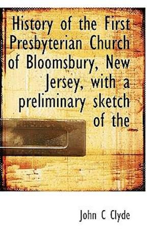 History of the First Presbyterian Church of Bloomsbury, New Jersey, with a Preliminary Sketch of the af John C. Clyde