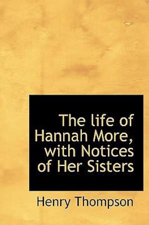 The Life of Hannah More, with Notices of Her Sisters af Henry Thompson
