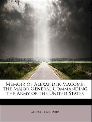 Memoir of Alexander Macomb, the Major General Commanding the Army of the United States af George H. Richards