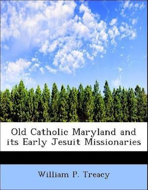 Old Catholic Maryland and Its Early Jesuit Missionaries af William P. Treacy